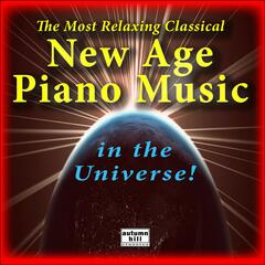 The Most Relaxing Classical New Age Piano Music In The Universe: The Best Of Relaxing Classical New Age Piano Music