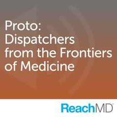 Proto: Dispatches from the Frontiers of Medicine