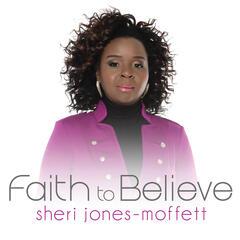 Faith To Believe - Sheri Jones-Moffett