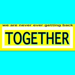 We Are Never Ever Getting Back Together
