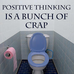 Positive Thinking is a Bunch of Crap