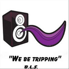 """We Be Tripping"""