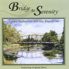 Bridge to Serenity Guided Meditations with Kay Wagner LMP Featuring Original Music