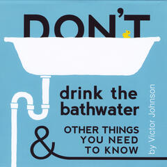Don't Drink the Bathwater and Other Things You Need to Know