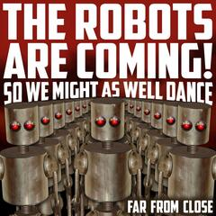 The Robots Are Coming (So We Might as Well Dance)