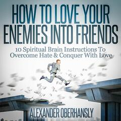 How to Love Your Enemies Into Friends