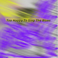 Too Happy to Sing the Blues