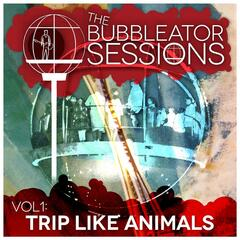 The Bubbleator Sessions, Vol. 1: Trip Like Animals