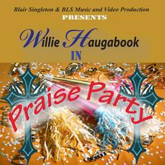 Praise Party (Blair Singleton and BLS Music and Video Production Presents Willie Haugabook)