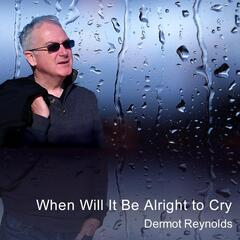 When Will It Be Alright to Cry
