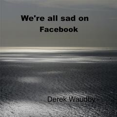 We're All Sad On Facebook