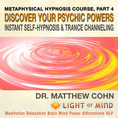 Discover Your Psychic Powers, Instant Self-Hypnosis and Trance Channeling: Metaphysical Hypnosis Course, Pt. 4 Meditation Relaxation Brain Mind Power Affirmations NLP