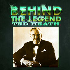 Behind The Legend - Ted Heath