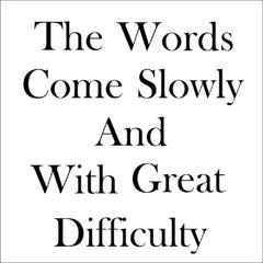 The Words Come Slowly and with Great Difficulty