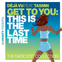 Almighty Presents: Get To You: This Is The Last Time (The Radio Edit Collection) [feat. Tasmin]