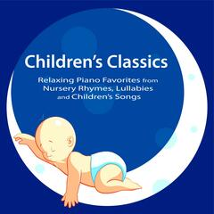 Children's Classics: Relaxing Piano Favorites from Nursery Rhymes, Lullabies and Children's Songs