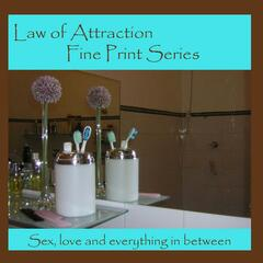 Law of Attraction Fine Print Series: Love, Sex and Everything in Between