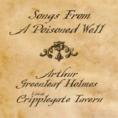 Songs From A Poisoned Well: Arthur Greenleaf Holmes Live At Cripplegate Tavern