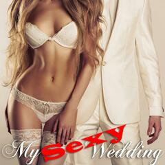 My Sexy Wedding (Hot, Sensuous, Music for Bridal Parties and Reception)