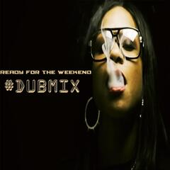 Ready for the Weekend (#Dubmix)