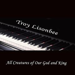 All Creatures of Our God and King (Arr. By Troy Lisonbee)