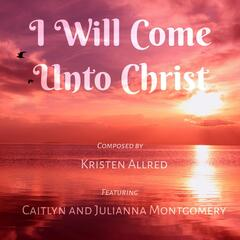 I Will Come Unto Christ (feat. Caitlyn Montgomery & Julianna Montgomery)