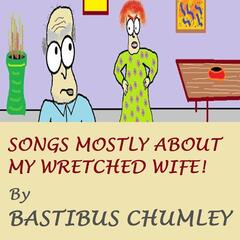 Songs Mostly About My Wretched Wife!