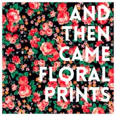 And Then Came Floral Prints