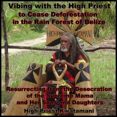 Vibing With the High Priest to Cease Deforestation in the Rain Forest of Belize | Resurrecting from the Desecration of the Supreme Mama and Her Sons and Daughters