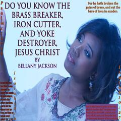 Do You Know the Brass Breaker, Iron Cutter, And the Yoke Destroyer Jesus Christ