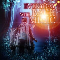 Everyday with Bach Music – Johann Sebastian Bach Amazing Classical Masterpieces, Greatest and Essential Classic Tracks