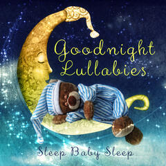 Goodnight Lullabies: Sleep, Baby, Sleep – A Child's Gift of Lullabies, Classical Music for Little Angels, Lullabies for Babies & Kids Songs, Favourite Sleep Time Songs for Children, Nursery Rhymes & White Noise
