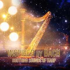 Inspired by Bach: Soothing Sounds of Harp – Beautiful Harp Music, Relax with Harp, Background Harp Music, Calm Songs for Meditation, Stress Relief with Amazing Harp Music