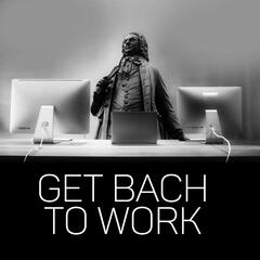 Get Bach to Work – Classical Masterpieces to Increase Concentration and Work Better, Destress and Focus, Office Background Music