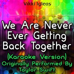 We Are Never Ever Getting Back Together (Karaoke Version) [Originally Performed By Taylor Swift]