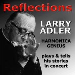 Reflections - Larry Adler Harmonica Genius - Plays & Tells His Stories in Concert