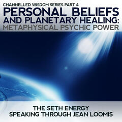 Personal Beliefs and Planetary Healing: Channelled Wisdom Series Part 4 Metaphysical Psychic Power