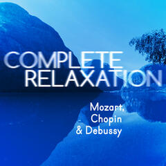 Complete Relaxation - Mozart, Chopin & Debussy