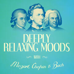 Deeply Relaxing Moods with Mozart, Chopin + Bach