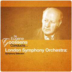 Sir Eugene Goossens Conducts... London Symphony Orchestra: Symphony Selection