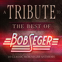 A Tribute to the Best of Bob Seger - 10 Classic Bob Seger Anthems