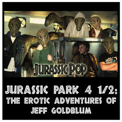 Jurassic Pop 4 1/2: The Erotic Adventures of Jeff Goldblum