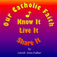 Our Catholic Faith, Know It, Live It, Share It