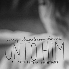 Unto Him: A Collection of Hymns