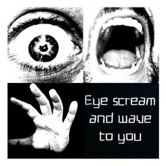 Eye, Scream and Wave to You