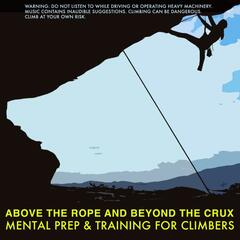 Above the Rope and Beyond the Crux: Mental Prep & Training for Climbers