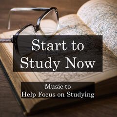 Start to Study Now - Music to Help Focus on Studying, Homework, Creativity, Mindfulness and Relaxation, and for Inspiring Success in Work and School