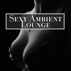 Sexy Ambient Lounge – New Age Erotic Music, Sounds for Lovers, Sexy Night, Hot Massage