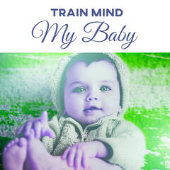 Train Mind My Baby – Gentle Sounds for Baby, Development Music, Calming Songs for Listening, Creative Kid