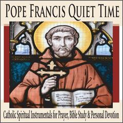 Pope Francis Quiet Time: Catholic Spiritual Instrumentals for Prayer, Bible Study & Personal Devotion